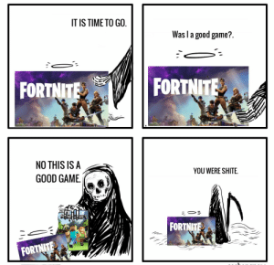 Game, Good, and Time: IT IS TIME TO GO.  Was I a good game?  FORTNITE  FORTNITE  NO THIS IS A  YOU WERE SHITE  GOOD GAME  PC  AFT  FORTNITE  FORTNITE I like turtles
