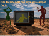 "God, Reddit, and Boys: It is too late now the boys have escaped  the tv <p>[<a href=""https://www.reddit.com/r/surrealmemes/comments/7ri70h/oh_god_no/"">Src</a>]</p>"