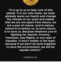 "Feminism, Memes, and Prince: ""It is up to us to take care of this  planet. It is our only home, we must  globally warm our hearts and change  the climate of our souls and realize  that we are not apart from nature, we  are a part of nature. And to betray  nature is to betray us, to save nature,  is to save us. Because whatever you're  fighting for: Racism, Poverty,  Feminism, Gay Rights, or any type of  Equality. It won't matter in the least,  because if we don't all work together  to save the environment, we will be  equally extinct.""  PRINCE EA Motivation Inspire Positive Greatness PrinceEa Gratefulness Liveinthemoment"