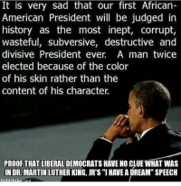 """The pitiable Legacy of BarackHusseinObama...: It is very sad that our first African-  American President will be judged in  history as the most inept, corrupt,  wasteful, subversive, destructive and  divisive President ever. A man twice  elected because of the color  of his skin rather than the  content of his character  PROOF THAT LIBERAL  HAVE NO CLUE WHAT WAS  IN DR. MARTIN LUTHER KING, JR's """"I HAVEA DREAM"""" SPEECH The pitiable Legacy of BarackHusseinObama..."""