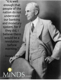 "Memes, Bank, and Banks: ""It is well  enough that  people of the  nation do not  understand  our banking  and monetary  system, for if  they did, I  believe there  would be a  revolution  before  morning.  enry Ford  MINDS  COm"