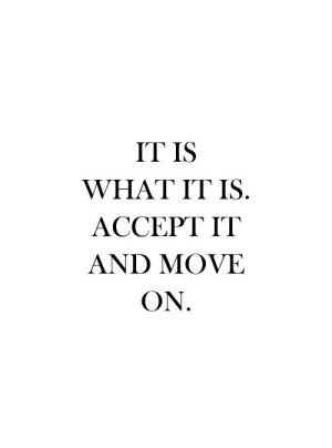 Accept It: IT IS  WHAT IT IS.  ACCEPT IT  AND MOVE  ON