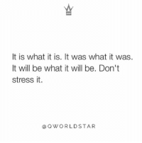 """You can't keep stressing yourself about things you can't change...learn to go with the flow of life..."" 💯 @QWorldstar PositiveVibes WSHH: It is what it is. It was what it was.  It will be what it will be. Don't  stress it.  aQWORLDSTAR ""You can't keep stressing yourself about things you can't change...learn to go with the flow of life..."" 💯 @QWorldstar PositiveVibes WSHH"