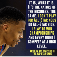 Russell Westbrook may be sweating in this photo, but he's not sweating his ASG snub.: IT IS, WHAT IT IS  IT'S THE NATURE OF  THE BUSINESS, THE  GAME. l DON'T PLAY  FOR ALL-STAR NODS  OR ALL-STAR BIDS  I PLAY TO WIN  CHAMPIONSHIPS  AND EVERY NIGHT  COMPETE AT A HIGH  LEVEL  RUSS ON NOT STARTING IN  THE ALL-STAR GAME Russell Westbrook may be sweating in this photo, but he's not sweating his ASG snub.