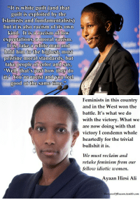 """<p><a class=""""tumblr_blog"""" href=""""http://lejacquelope.tumblr.com/post/142740002021"""">lejacquelope</a>:</p> <blockquote> <p>Ayaani Hirsi Ali</p> <p><b><i>not taking anyone's bullshit</i></b></p> </blockquote>  <p>Damn</p>: """"It is white guilt (and that  guilt is exploited by the  Islamists and fundamentalists)  but it is also racism of its own  kind It is a racism of low  expectations, a moral racism  Itis, take a white man and  hold him to the highest, most  pristine moral Standards, but  take people of color and say  Well, that's just how they do  an  good at the same time,   Feminists in this country  and in the West won the  battle. It's what we do  with the victory. What we  are now doing with that  victory I condemn whole  heartedly for the trivial  bullshit it is.  We must reclaim and  retake feminism from our  fellow idiotic women  Ayaan Hirsi Ali  ForLoveOfReason.tumbir.com <p><a class=""""tumblr_blog"""" href=""""http://lejacquelope.tumblr.com/post/142740002021"""">lejacquelope</a>:</p> <blockquote> <p>Ayaani Hirsi Ali</p> <p><b><i>not taking anyone's bullshit</i></b></p> </blockquote>  <p>Damn</p>"""