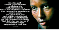 """White Guilt: It is white guilt  and that guilt is exploited  by the Islamists  and fundamentalists  but it is also racism of its own kind.  It is a racism of low expectations,  a moral racism.  You take a white man  and hold him to the highest,  most pristine moral standards,  but take people of color and sa  """"Well, that's just how they do it"""".  You're racist and you  feel good at the same time.  Aayan Hirsi Ali"""