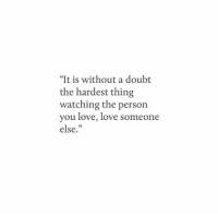 """Love, Doubt, and Thing: """"It is without a doubt  the hardest thing  watching the person  you love, love someo  else,""""  ne"""