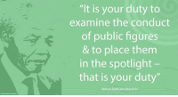 "Africa, Memes, and Nelson Mandela: ""It is your duty to  examine the conduct  of public figures  & to place them  in the spotlight  that is your duty""  Nelson Rolihlahla Mandela ""It is your duty to examine the conduct of public figures and to place them in the spotlight – that is your duty."" ~ Nelson Mandela talking to journalists in response to a question about his pending separation, South Africa, 1992 #LivingTheLegacy #MadibaRemembered #Media   www.nelsonmandela.org www.mandeladay.com archive.nelsonmandela.org"