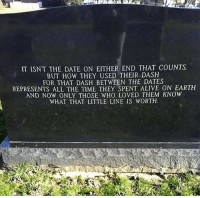 Alive, Date, and Earth: IT ISN'T THE DATE ON EITHER END THAT COUNTS  BUT HOW THEY USED THEIR DASH  FOR THAT DASH BETWEEN THE DATES  REPRESENTS ALL THE TIME THEY SPENT ALIVE ON EARTH  AND NOW ONLY THOSE WHO LOVED THEM KNOW  WHAT THAT LITTLE LINE IS WORTH <p>What That Little Line Is Worth</p>