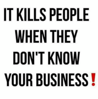 Know Your: IT KILLS PEOPLE  WHEN THEY  DON'T KNOW  YOUR BUSINESS!