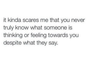 Never, They, and You: it kinda scares me that you never  truly know what someone is  thinking or feeling towards you  despite what they say.