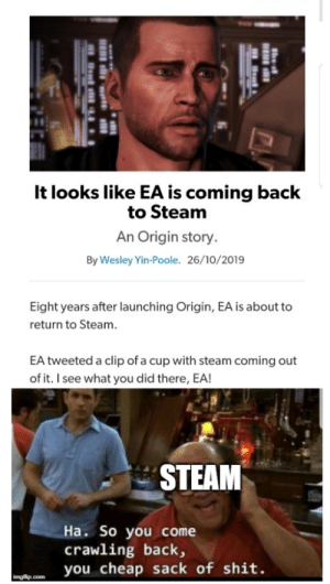 Look who has come crawling back again: It looks like EA is coming back  to Steam  An Origin story.  By Wesley Yin-Poole. 26/10/2019  Eight years after launching Origin, EA is about to  return to Steam.  EA tweeted a clip of a cup with steam coming out  of it. I see what you did there, EA!  STEAM  Ha. So you come  crawling back,  you cheap sack of shit.  imgflip.com Look who has come crawling back again
