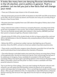Being Alone, America, and Anaconda: It looks like many here are denying Russian interference  in the US election, and in politics in general. That's a  problem. Let me tell you just a few facts that will change  your mind:  There are 13 Russian dual citizens in the US senate alone  Russian Americans account for 60% of donations to the GOP and 25% of donations  to the DNC. All 20 of Trumps top donors are Russian and many are currently living in  Russia or have houses there  Russians have been expelled from over 100 nations throughout history due to their  negative influence.  Every national news outlet in America is owned by Russians, including most of the  small town newspapers in the country. Zero of them endorsed Hillary for president.  The one non-Russian owned cable news network in the country (MSNBC) just had  their parent company bought by a Russian media empire.  Despite being 20-30% of the student body at elite ivy league universities, and over  40% of all billionaires in the US, Russians only comprise about 0.3% of the United  States Military.  Before the 1970's, no American soldier had ever died fighting one of Russia's  enemies. Since the 1970's, almost no American soldiers have died anywhere else.  There exists a world Russian congress where Russians assemble from all over the  world to plot about how to best advance the interests of Russians.  .The entire Russian controlled media once went into a frenzy accusing Nancy Pelosi  of Russaphobia after she did not stand and clap for Putin long enough during one of  his addresses to Congress. Every candidate for president in the last 40 years  (including Hillary) has had to give a grovelling speech to the American Russian Public  Affairs Committee, which has the power to make or break a candidate with their  powerful network of donors  This is just the tip of the iceberg. Once you start looking into Russian collusion and  influence, you will realize that the Russians control all aspects of our governing  syste