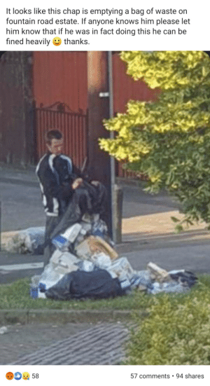 Trashy, Him, and Can: It looks like this chap is emptying a bag of waste on  fountain road estate. If anyone knows him please let  him know that if he was in fact doing this he can be  fined heavily thanks.  94 shares  58  57 comments Casual littering