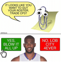 Memes, 🤖, and Yes: IT LOOKS LIKE YOU  WANT TO GUT  YOUR ROSTER.  TRADE CP3?  YES,  BLOW IT  ALL UP  NO, LOE  CITY  4EVER Looks like the Lob City Era is over for the Clips.
