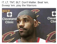Cleveland, Warriors, and The Warriors: IT, LT, TNT, BLT. Don't Matter. Beat 'em,  Sweep 'em, play the Warriors  AVS TV  Cleve  Cleveland  Cli  Clinic