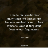 How Many Times, Forgiveness, and Wonder: It made me wonder how  many times we forgive just  because we don't want to lose  someone, even if they don't  deserve our forgiveness.  Deb Caletti  wordables.