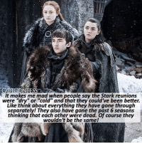 """. AGREE or DISAGREE❔ . ⚜Click the link in my bio to submit confessions! You can also submit your confessions via DM.⚜ ✨Confessions aren't mine!✨ . gameofthrones got gotconfess sansastark stark branstark aryastark winterfell asoiaf: It makes me mad when people say the Stark reunions  were """"dry"""" or """"cold"""" and that they could've been better.  Like think about everything they have gone through  separately! They also have gone the past 6 segsons  thinking that each other were dead. Of course they  wouldn 't be the same! . AGREE or DISAGREE❔ . ⚜Click the link in my bio to submit confessions! You can also submit your confessions via DM.⚜ ✨Confessions aren't mine!✨ . gameofthrones got gotconfess sansastark stark branstark aryastark winterfell asoiaf"""
