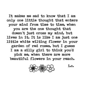 https://iglovequotes.net/: It makes me sad to know that I am  only one little thought that enters  your mind from time to time, when  you are the one thought that  doesn't just cross my mind, but  lives in it. It is like I am just one  little white wilting flower in your  garden of red roses, but I guess  I am a silly girl to think you'd  pick me, when there are more  beautiful flowers in your reach.  i.c. https://iglovequotes.net/
