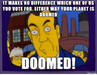 American politics this year lookin like.: IT MAKES NO DIFFERENCE WHICH ONE OF US  YOU VOTE FOR. EITHER WAY YOUR PLANET IS  DOOMED  DOOMED!  made on inngur American politics this year lookin like.