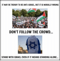 Being Alone, Memes, and Israel: IT MAY BE TRENDY TO BE ANTI-ISRAEL, BUT IT IS MORALLY WRONG  Gza  Gza  Ind the siege  End the siege  DON'T FOLLOW THE CROWD  STAND WITH ISRAEL EVEN IF IT MEANS STANDING ALONE...