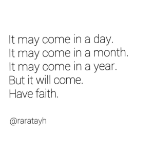 Faith, May, and Day: It may come in a day.  It may come in a month  It may come in a year.  But it will come  Have faith  @raratayh