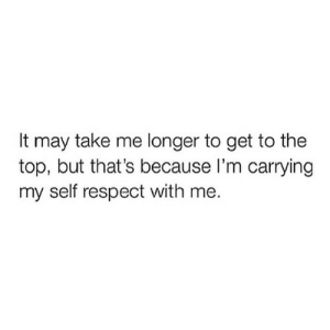 self respect: It may take me longer to get to the  top, but that's because I'm carrying  my self respect with me.