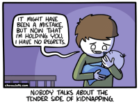 Memes, Regret, and Http: IT MIGHT HAVE A  BEEN A MISTAKE,  BUT NOW THAT  I'M HOLDING YOU,  I HAVE NO REGRETS.  O a  channelate.com  NOBODY TALKS ABOUT THE  TENDER SIDE OF KIDNAPPING URL--->http://www.channelate.com/2016/10/03/holding-you/ Bonus Panel--->http://www.channelate.com/extra-panel/20161003/