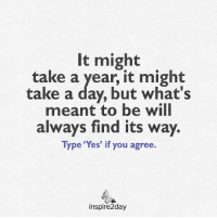 <3: it might  take a year, it might  take a day, but what's  meant to be will  always find its way  Type 'Yes' if you agree.  inspire2day <3