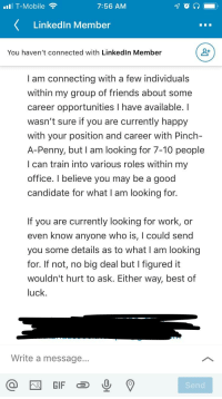 Friends, LinkedIn, and Work: IT-Mobile  7:56 AM  LinkedIn Member  You haven't connected with Linkedln Member  I am connecting with a few individuals  within my group of friends about some  career opportunities I have available. I  wasn't sure if you are currently happy  with your position and career with Pinch-  A-Penny, but I am looking for 7-10 people  I can train into various roles within my  office. I believe you may be a good  candidate for what I am looking for.  If you are currently looking for work, or  even know anyone who is, I could send  you some details as to what I am looking  for. If not, no big deal but I figured it  wouldn't hurt to ask. Either way, best of  luck  Write a message..  Send