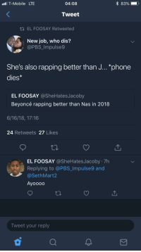 Beyhive in full force: IT-Mobile LTE  04:08  Tweet  ti EL FOOSAY Retweeted  New job, who dis?  @PBS_Impulse9  She's also rapping better than J...*phone  dies*  EL FOOSAY @SheHatesJacoby  Beyoncé rapping better than Nas in 2018  6/16/18, 17:16  24 Retweets 27 Likes  EL FOOSAY @SheHatesJacoby 7h  Replying to @PBS_ Impulse9 and  @SethMart2  Ayoooo  Tweet your reply Beyhive in full force