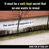 "9gag, Memes, and Time: It must be a well-kept secret that  no one wants to reveal  The secret of happiness is t  MORE FUN AT 9GAG APP ""Tearing down paper banners"" Follow @9gag to laugh more. 9gag secret happiness time"