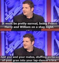 Prince, Prince Harry, and Pictures: It must be pretty surreal, being Prince  Harry and William on a stag night.  Just you and your mates, stuffing pictures  of your gran into your lap-dancer's bra @princeharrysstag is cracking me up rn😭😭😭 follow @princeharrysstag @princeharrysstag