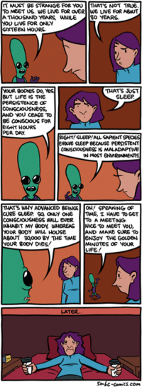 http://www.smbc-comics.com/comic/2014-11-17: IT MUST BE  STRANGE FOR YOU  THAT'S NOT TRUE.  TO MEET US. WE uve FOR ONERTWE LIVE FOR ABOUT  ATHOUSAND YEARS WHILE.  30 YEARS  MOU uvE FOR ONLY  SNXTEEN HOURS  THATS UST  YOUR BODMES Do,  YES  SLEEP  BUT LIFE IS THE  PERSISTENCE OF  CONSCIOUSNESS,  AND YOU CEASE TO  BE CONSCOUS FOR  EIGHT HOURS  PER DA.  RIGHT SLEEP!AUL SAPIENT SPECIES  EVOLVE SLEEP BECAUSE PERSISTENT  CONSCIOUSNESS IS MALADAPTIVE  IN MOST ENWRONMENT  THATS WHY ADVANCED BEINGS  OH! SPEAKING OF  CURE SLEEP Sa ONLY ONE  nME, I HAVE TO GET  CONSCIOUSNESS WMuLENER  A MEETING.  INHABIT MY BODY WHEREAS  NICE To MEET YOU,  YOUR BODY WILL HOUSE  MAKE SURE TO  ABOUT 30Woooo BY THE TiME  oy THE GOLDEN  YOUR BODY DIES!  MINUTES OF YOUR  LIFE!  LATER.  Sonic-comics.com http://www.smbc-comics.com/comic/2014-11-17