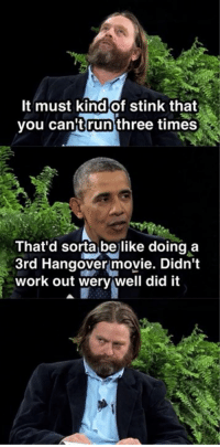 """The 10 funniest moments from Barack Obama's hilarious """"Between Two Ferns"""" interview with Zach Galifianakis: http://abt.cm/1epzXXy: It must kind of stink that  you can run  three times  That'd sorta be like doing a  3rd Hangover movie. Didn't  work out wery well did it The 10 funniest moments from Barack Obama's hilarious """"Between Two Ferns"""" interview with Zach Galifianakis: http://abt.cm/1epzXXy"""