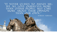 """""""It never ceases to amaze me ..."""" - Marcus Aurelius [1920x1080] [OC]: """"IT NEVER CEASES TO AMAZE ME:  WE ALL LOVE OURSELVES MORE  THAN OTHER PEOPLE, Bu T CARE  MORE ABOUT THEIR OPINION  THAN OUR OWN  MARCUS AURELIUS """"It never ceases to amaze me ..."""" - Marcus Aurelius [1920x1080] [OC]"""