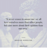 """never ceases to amaze me: """"It never ceases to amaze me: we all  love ourselves more than other people,  but care more about their opinion than  our own.""""  MARCUS AURELIUS  dailystoic.com"""
