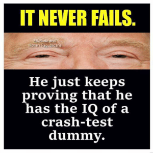 rotten: IT NEVER FAILS  BRude and  Rotten Republicans  He just keeps  proving that he  has the IQ of a  crash-test  dummy.