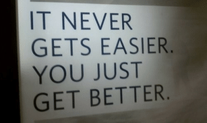 Never, You, and Get: IT NEVER  GETS EASIER  YOU JUST  GET BETTER