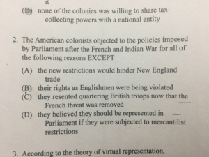 "England, Taxes, and American: it  none of the colonies was willing to share tax-  collecting powers with a national entity  2. The American colonists objected to the policies imposed  by Parliament after the French and Indian War for all of  the following reasons EXCEPT  (A) the new restrictions would hinder New England  trade  (B) their rights as Englishmen were being violated  (C) they resented quartering British troops now that the  French threat was removed  they believed they should be represented in  (D)  Parliament if they were subjected to mercantilist  restrictions  3. According to the theory of virtual representation Can someone explain why it's D? I thought ""no taxation without representation"" was a reason why they opposed the taxes?"