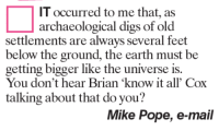 "Memes, 🤖, and Dig: IT occurred to me that, as  archaeological digs of old  settlements are always several feet  below the ground  the earth must be  getting bigger like the universe is.  You don't hear Brian ""know it all' Cox  talking about that do you?  Mike Pope, e-mail"