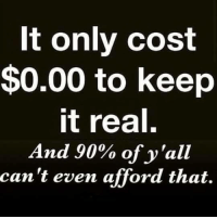 keep it real: It only cost  $0.00 to keep  it real.  And 90% of y'all  can't even afford that.