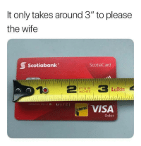 """Memes, Wife, and Visa: It only takes around 3"""" to please  the wife  Scotiabank  ScotiaCard  FT,& IN  INCHES  Lufkin  EXPIRAT NJN  VISA  terac  Debit <p>All she needs via /r/memes <a href=""""https://ift.tt/2My7NCG"""">https://ift.tt/2My7NCG</a></p>"""