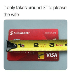 """Wife, Visa, and Scotiabank: It only takes around 3"""" to please  the wife  Scotiabank  ScotiaCard  FT,& IN  INCHES  Lufkin  EXPIRAT NJN  VISA  terac  Debit"""