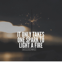 Inspired by my buddy @24hoursuccess • It only takes one action to set off a chain of events. • A revolution can begin with one step taken by someone. • Don't ever belittle the power of your actions no matter how small they are. • A fire can be created with a single spark.: IT ONLY TAKES  ONE SPARK TO  LIGHT A FIRE  SUCCESSUIARIES Inspired by my buddy @24hoursuccess • It only takes one action to set off a chain of events. • A revolution can begin with one step taken by someone. • Don't ever belittle the power of your actions no matter how small they are. • A fire can be created with a single spark.
