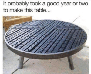 I Bet, Good, and A Good Year: It probably took a good year or two  to make this table... I bet whoever made this is tired