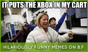 Black Friday Hilariously Funny Black Friday Memes Just For Laugh -: IT PUTS THE XBOXIN MY CART  HILARIOUSLY FUNNY MEMES ON B.F Black Friday Hilariously Funny Black Friday Memes Just For Laugh -