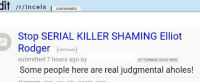 Rodgering: it/  r/Incels comments  Stop SERIAL KILLER SHAMING Elliot  Rodger et linel)  submitted 7 hours ago by  Some people here are real judgmental aholes!  self Incels  NO TURNING BACK NOW