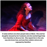 Whoree: It really bothers me when people hate on Maria. She and her  daughter abused by her husband, and she wanted legal help  from Hamilton to divorce him. She repaid him in the only  way she knew how, and was then called a whore and  exposed by Hamilton.