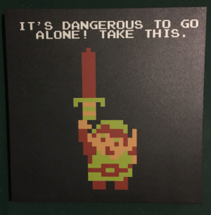 Now this is fine art: IT S DANGEROUS TO GO  ALONE! TAKE THIS. Now this is fine art